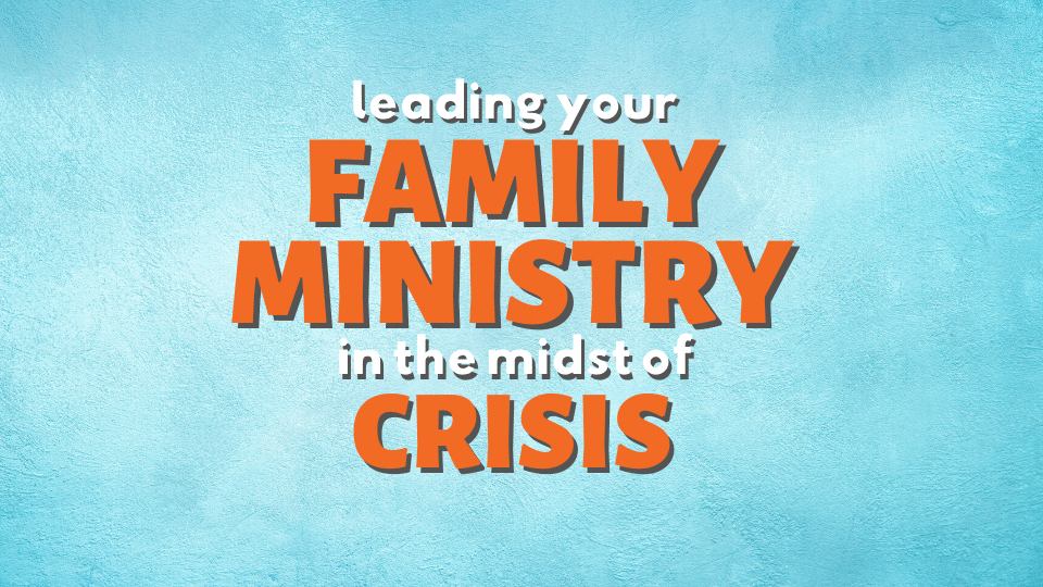 Webinar: Leading Your Family Ministry in the Midst of Crisis